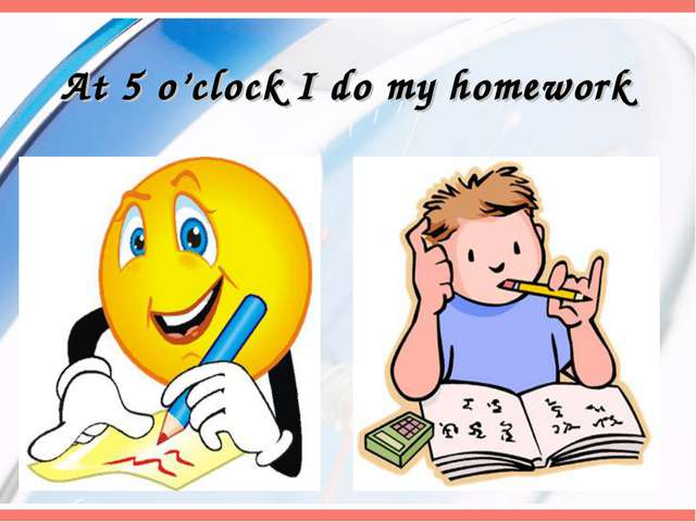 At 5 o'clock I do my homework