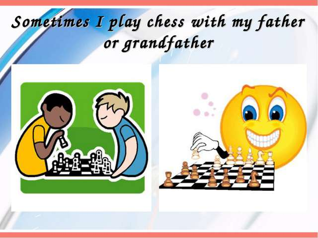 Sometimes I play chess with my father or grandfather
