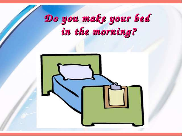 Do you make your bed in the morning?