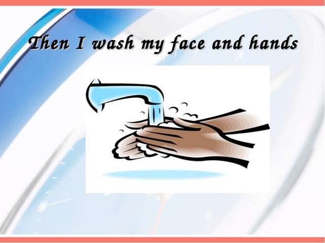 Then I wash my face and hands