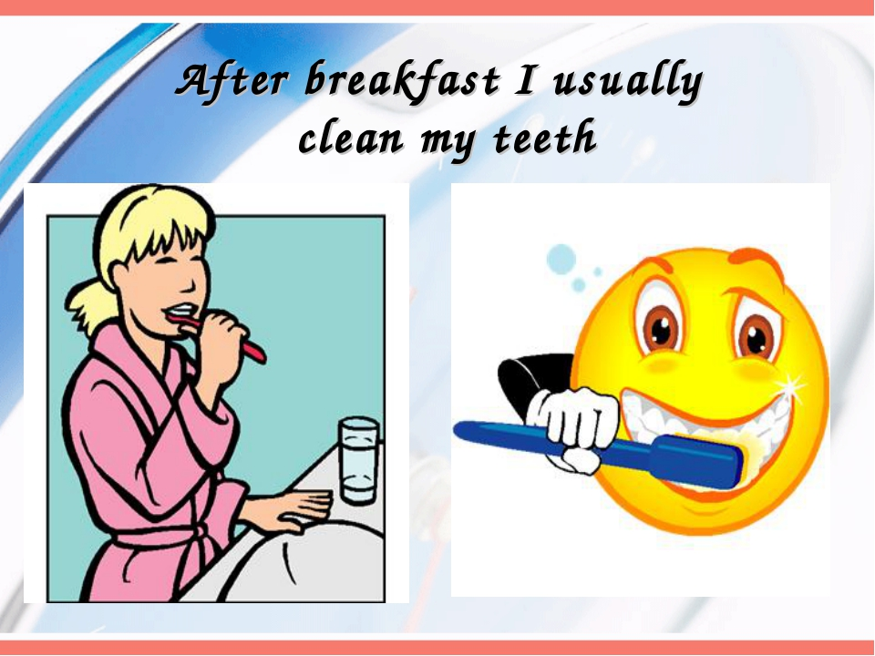 After breakfast I usually clean my teeth