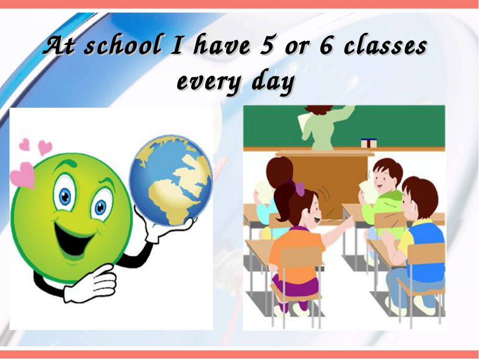 At school I have 5 or 6 classes every day