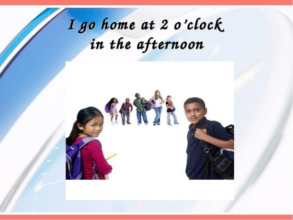 I go home at 2 o'clock in the afternoon