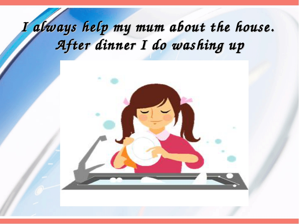 I always help my mum about the house. After dinner I do washing up