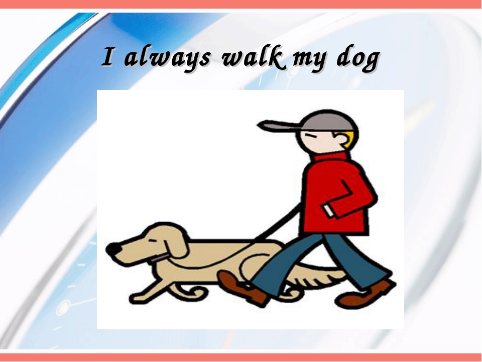 I always walk my dog
