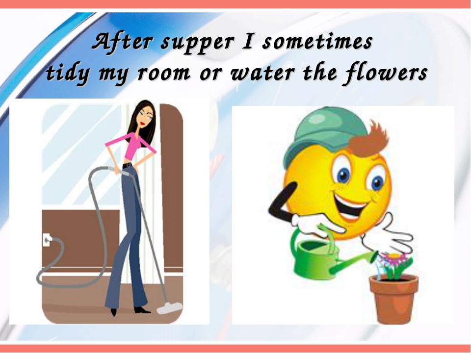 After supper I sometimes tidy my room or water the flowers