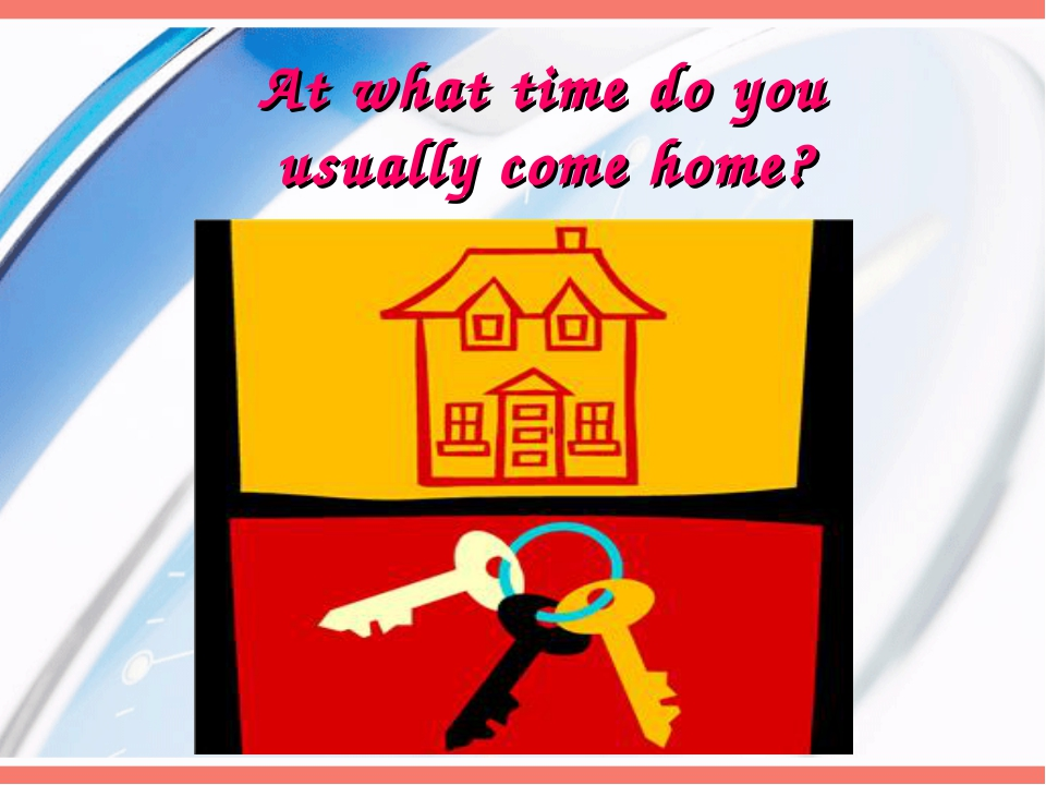 At what time do you usually come home?