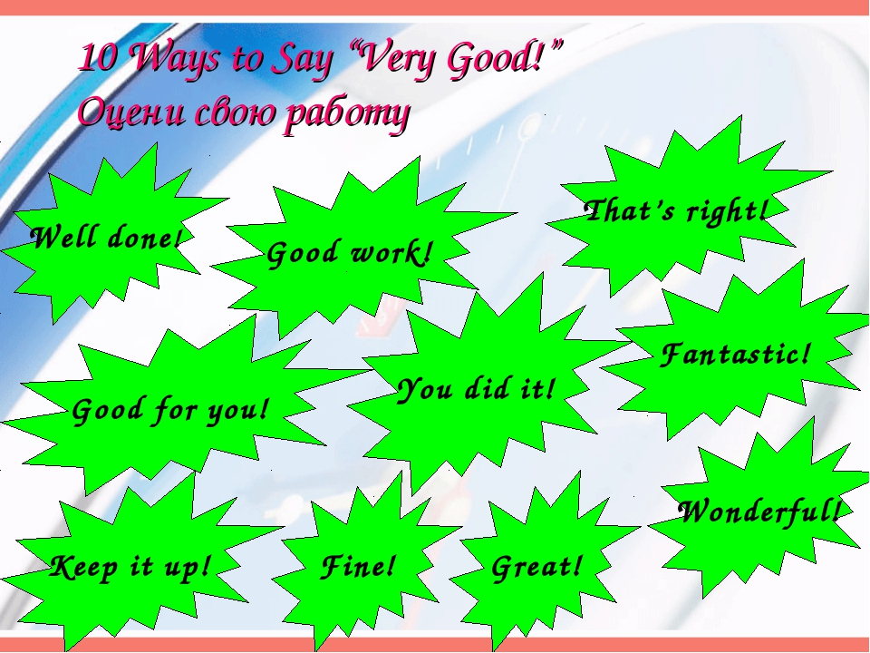 "10 Ways to Say ""Very Good!"" Оцени свою работу Well done! Good work! Fine! Gre..."