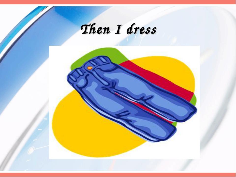 Then I dress