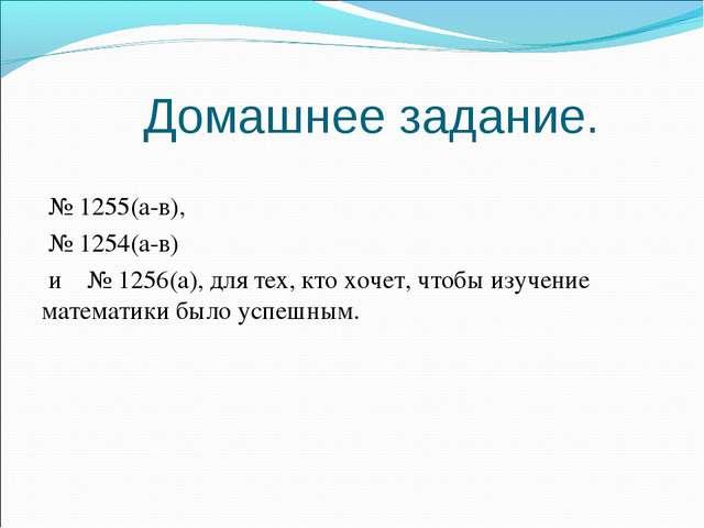 Домашнее задание. № 1255(а-в), № 1254(а-в) и № 1256(а), для тех, кто хочет,...