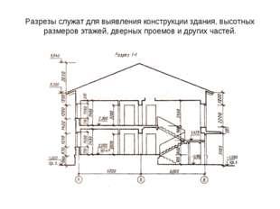 Разрезы служат для выявления конструкции здания, высотных размеров этажей, дв