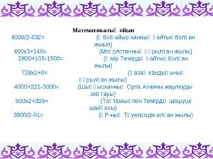 Математикалық ойын 4000/2-532=(Әбілқайыр ханның қайтыс болған жыыл) 400х3