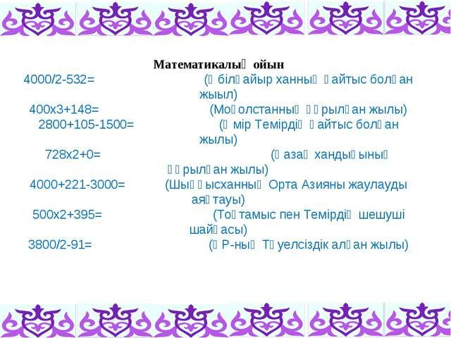 Математикалық ойын 4000/2-532=(Әбілқайыр ханның қайтыс болған жыыл) 400х3...