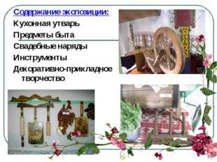 Содержание экспозиции: Кухонная утварь Предметы быта Свадебные наряды Инструм