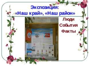 Экспозиция: «Наш край», «Наш район» Люди События Факты
