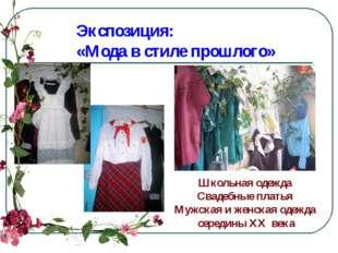 Экспозиция: «Мода в стиле прошлого» Школьная одежда Свадебные платья Мужская