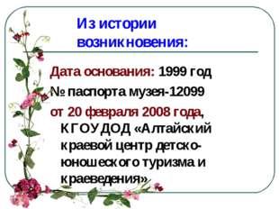 Из истории возникновения: Дата основания: 1999 год № паспорта музея-12099 от