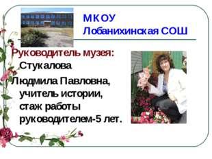 МКОУ Лобанихинская СОШ Руководитель музея: Стукалова Людмила Павловна, учител