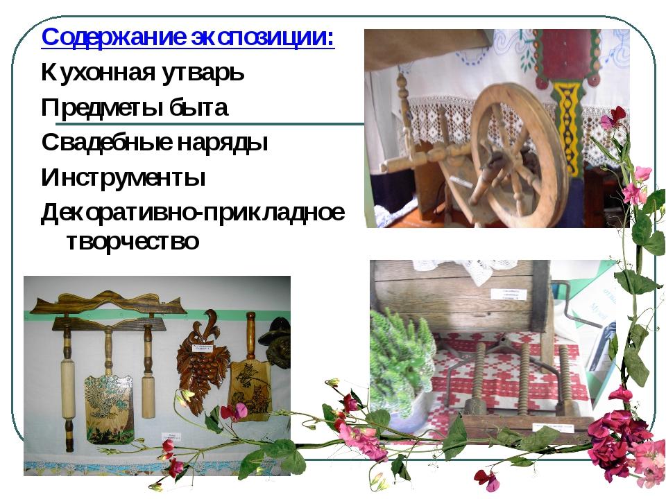 Содержание экспозиции: Кухонная утварь Предметы быта Свадебные наряды Инструм...