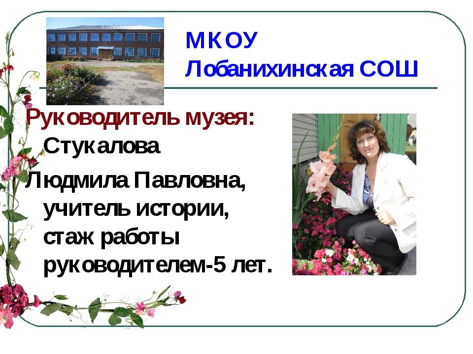 МКОУ Лобанихинская СОШ Руководитель музея: Стукалова Людмила Павловна, учител...