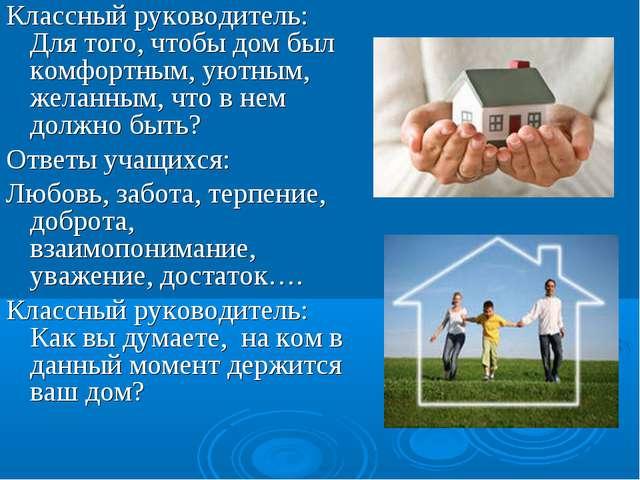 Классный руководитель: Для того, чтобы дом был комфортным, уютным, желанным,...