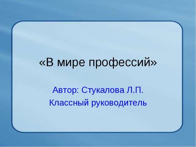 «В мире профессий» Автор: Стукалова Л.П. Классный руководитель