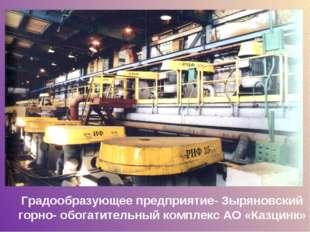 Градообразующее предприятие- Зыряновский горно- обогатительный комплекс АО «К