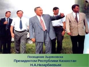 Посещение Зыряновска Президентом Республики Казахстан Н.А.Назарбаевым