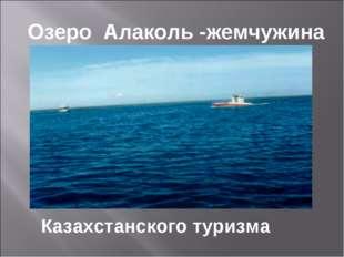 Озеро Алаколь -жемчужина Казахстанского туризма