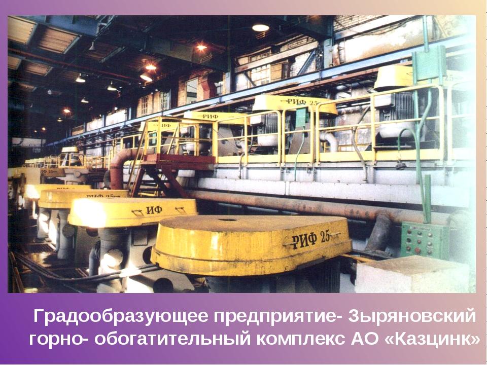 Градообразующее предприятие- Зыряновский горно- обогатительный комплекс АО «К...