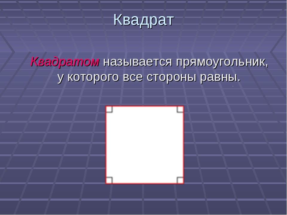 Квадрат Квадратом называется прямоугольник, у которого все стороны равны.