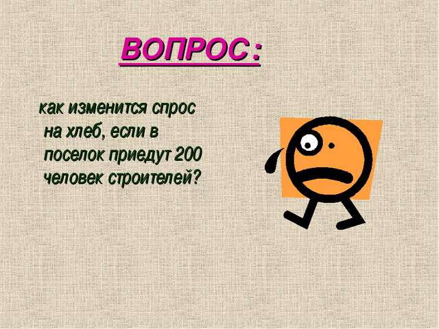 ВОПРОС: как изменится спрос на хлеб, если в поселок приедут 200 человек стро...