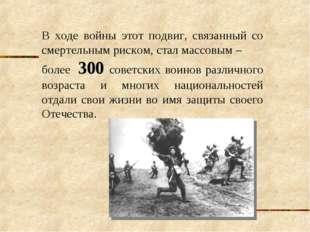 В ходе войны этот подвиг, связанный со смертельным риском, стал массовым – бо