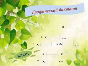 Графический диктант КЛЮЧ Х Х, , … 1. 2. 3. Х, . 4 Х, , … 5. Х. 6. Х, , …