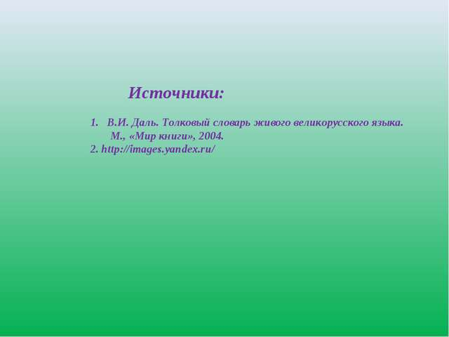 Источники: В.И. Даль. Толковый словарь живого великорусского языка. М., «Мир...