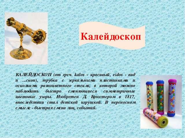 Калейдоскоп КАЛЕЙДОСКОП (от греч. kalos - красивый, eidos - вид и ...скоп), т...