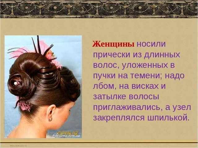 Женщины носили прически из длинных волос, уложенных в пучки на темени; надо...