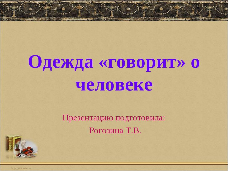 Одежда «говорит» о человеке Презентацию подготовила: Рогозина Т.В.