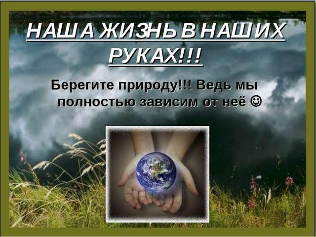 НАША ЖИЗНЬ В НАШИХ РУКАХ!!! Берегите природу!!! Ведь мы полностью зависим от...