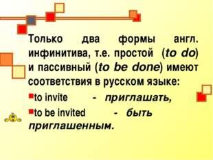 Только два формы англ. инфинитива, т.е. простой (to do) и пассивный (to be do