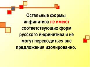 Остальные формы инфинитива не имеют соответствующих форм русского инфинитива
