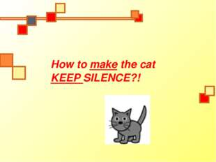How to make the cat KEEP SILENCE?!
