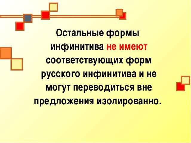 Остальные формы инфинитива не имеют соответствующих форм русского инфинитива...