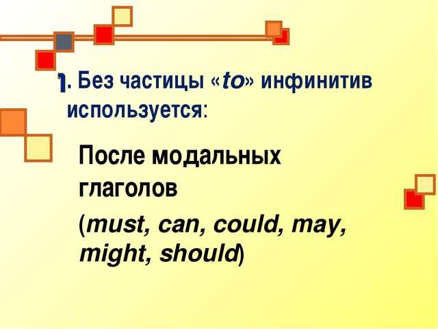 . Без частицы «to» инфинитив используется: После модальных глаголов (must, ca...