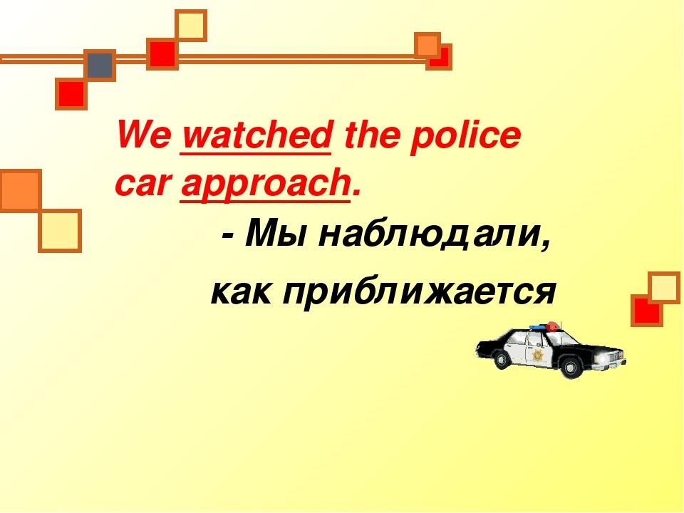 We watched the police car approach. - Мы наблюдали, как приближается