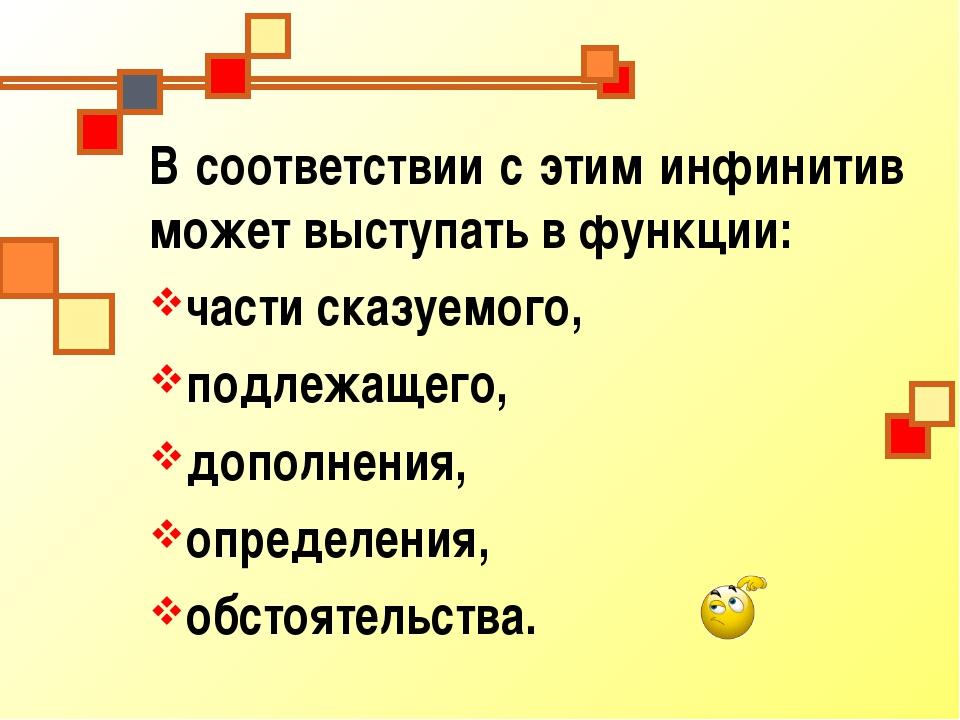 В соответствии с этим инфинитив может выступать в функции: части сказуемого,...