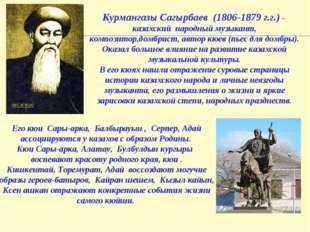 Курмангазы Сагырбаев (1806-1879 г.г.) – казахский народный музыкант, композит
