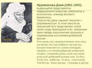 Нурпеисова Дина (1861-1955) . выдающийся представитель традиционного искусств