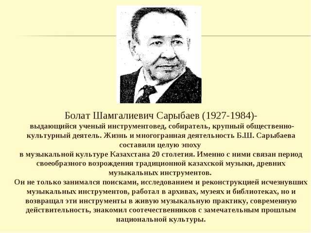 Болат Шамгалиевич Сарыбаев (1927-1984)- выдающийся ученый инструментовед, соб...