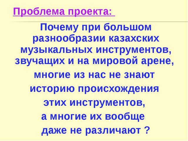 Проблема проекта: Почему при большом разнообразии казахских музыкальных инстр...